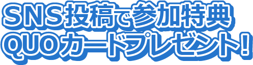SNS投稿で参加特典QUOカードプレゼント!